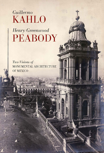 Guillermo Kahlo /Henry Greenwood Peabody. Dos miradas a la arquitectura monumental de México