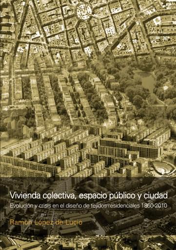 Vivienda colectiva, espacio público y ciudad. Evolución y crisis en el diseño de tejidos residenciales 1860-2010