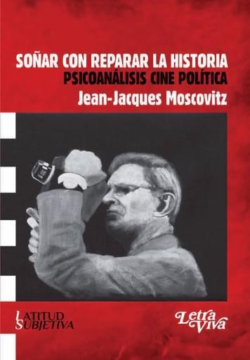Soñar con reparar la historia. Psicoanálisis, cine, política.