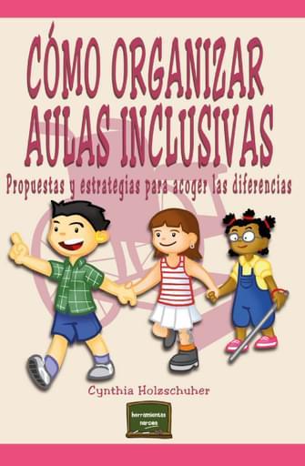 Cómo organizar Aulas Inclusivas. Propuestas y estrategias para acoger las diferencias