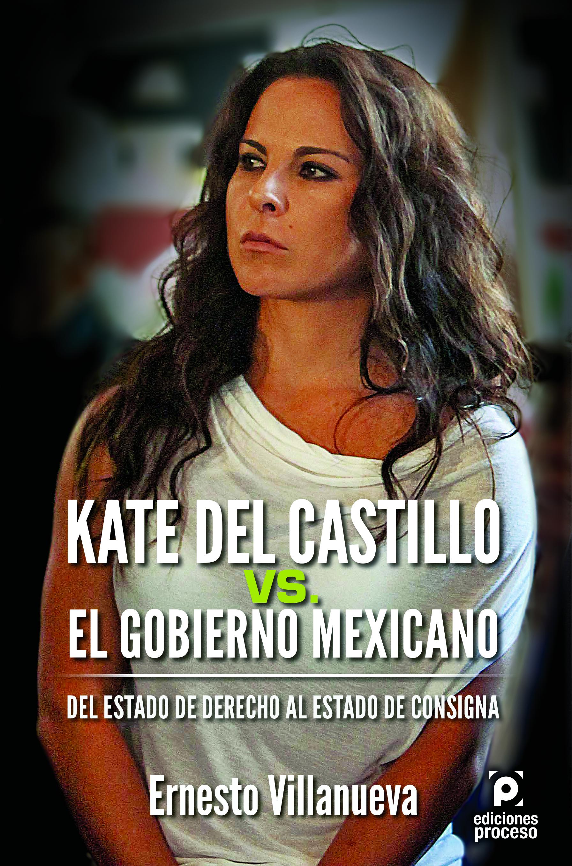 """""""Kate del Castillo vs. el gobierno mexicano. Del estado de derecho al estado de consigna"""""""
